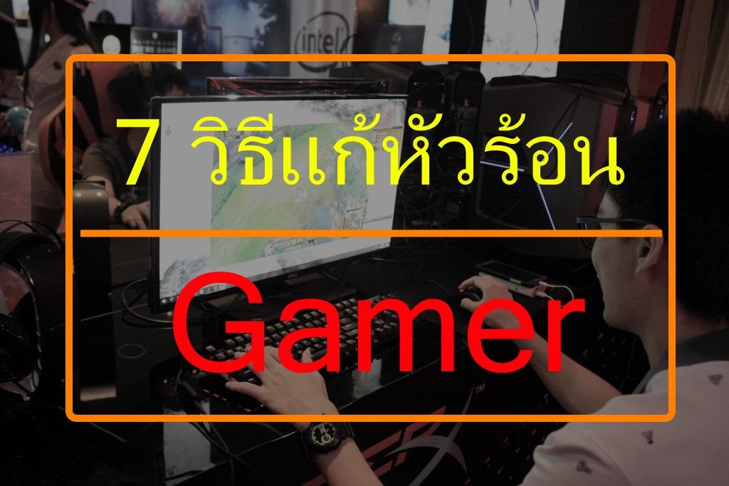 Gamer Tips-คุณเป็นหนึ่งในนี้หรือไม่? 7 วิธีแก้หัวร้อน จะดีขึ้นมั้ย หรือทำให้ร้อนกว่าเดิม?