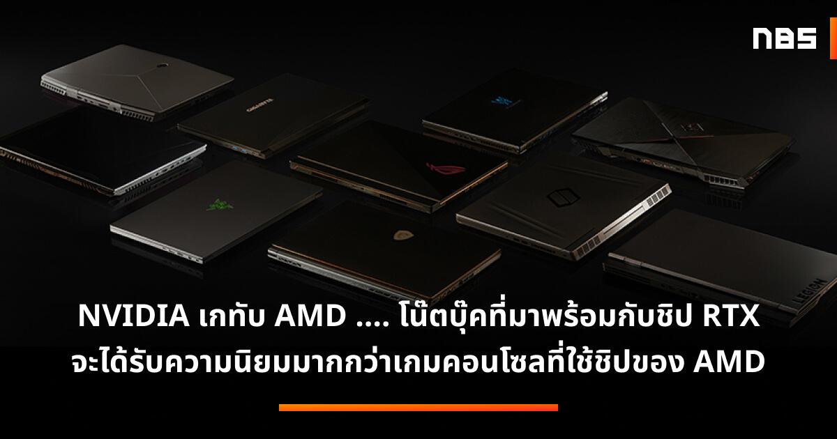 NVIDIA เกทับ AMD …. โน๊ตบุ๊คที่มาพร้อมกับกราฟิกชิป RTX จะได้รับความนิยมมากกว่าเครื่องเกมคอนโซลรุ่นถัดไปที่ใช้ชิปของ AMD